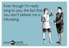 Funny Confession Ecard: Even though I'm really lying to you, the fact that you don't believe me is infuriating.