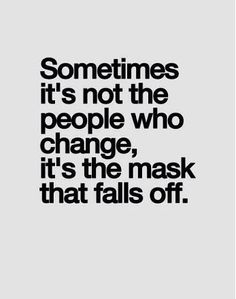 Sometimes it's not the people who change, it's the mask that falls off.   Quotes   Something to think about...  