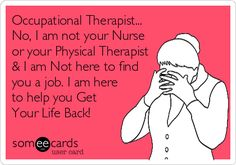 Occupational Therapist... No, I am not your Nurse or your Physical Therapist I am Not here to find you a job. I am here to help you Get Your Life Back!