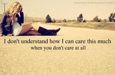 you said you care, but how come you're not fighting to get me back...i guess you don't care after all..