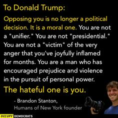 "To Donald Trump, Opposing you is no longer a political decision. It is a moral one. You are not a ""unifier."" You are not ""presidential."" You are not a ""victim"" of the very anger that you've joyfully inflamed for months. You are a man who has encouraged prejudice and violence in the pursuit of personal power. The hateful one is you. Brandon Stanton, Humans of New York founder."
