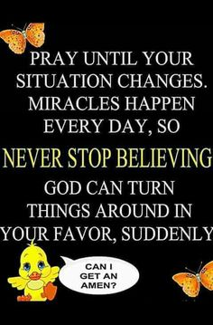 Pray until your situation changes.