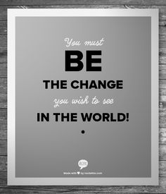 You must be the change you wish to see in the world!