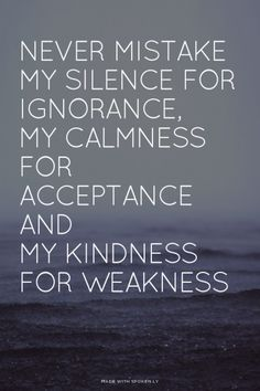 ly Never mistake My silence for ignorance, my calmness for acceptance, and my kindness for weakness Words Quotes, Wise Words, Me Quotes, Sayings, Love Quotes For Her, Great Quotes, Quotes To Live By, Kindness For Weakness Quotes, Inspirational Quotes About Love