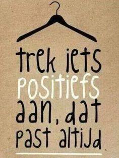 Trek iets positiefs aan dat past altijd! Leuke Nederlandse quote
