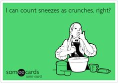 It should count. And I should have abs from my million sneezes in a row fits.