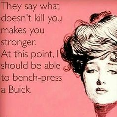 """They say,""""What doesn't kill you makes you stronger."""" At this point I should be able to bench-press a Buick."""