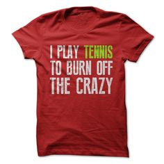 I Play Tennis To Burn Off The Crazy Tee I need this