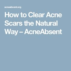 How to Clear Acne Scars the Natural Way – AcneAbsent