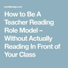 How to Be A Teacher Reading Role Model – Without Actually Reading In Front of Your Class