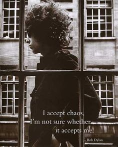 I accept chaos, I'm not sure whether it accepts me. ~ Bob Dylan