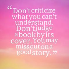 Don't criticize what you can't understand. Don't judge a book by its cover. You may miss out on a good story. #quotes I Miss You Quotes, Wise Quotes, Book Quotes, Great Quotes, Inspirational Quotes, Inspiring Sayings, Story Quotes, Wise Sayings, Awesome Quotes