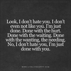 Live Life Happy: Look, I don't hate you. I don't even not like you. I'm just done. Done with the hurt. Done with the waiting. Done with the wanting, the needing. No, I don't hate you, I'm just done with you. Breakup Quotes, Sad Quotes, Great Quotes, Quotes To Live By, Inspirational Quotes, I'm Done Quotes, Qoutes, Being Done Quotes, Fight For Life Quotes