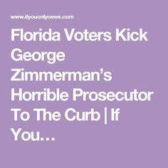 Florida Voters Kick George Zimmerman's Horrible Prosecutor To The Curb | If You…