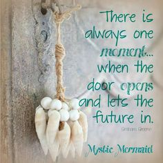There is always one moment...when the door opens and lets the future in.