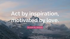 """""""Act by inspiration, motivated by love."""" –Russell M. Nelson"""
