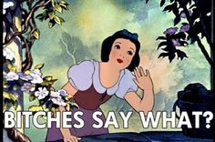 Bitches,Disney,Say,Say what,Snow,Snow white