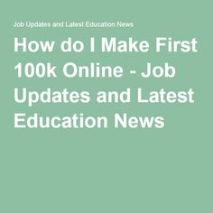 How do I Make First 100k Online - Job Updates and Latest Education News
