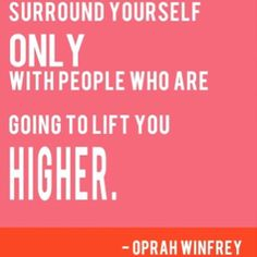 Surround yourself only with people who are going to lift you higher - Oprah Winfrey