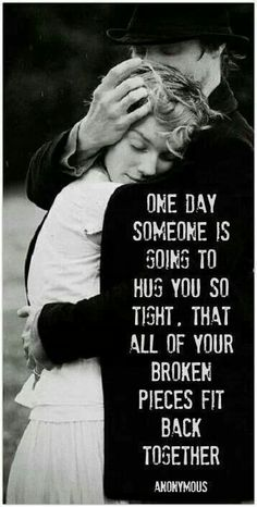One day someone is going to hug you so tight. That all of your broken pieces will fit back together