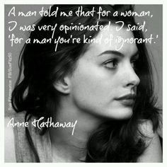 """A man told me that for a woman, I was very opinionated. I said, 'For a man you're kind of ignorant.'"" #wordsofwisdom from Anne Hathaway"