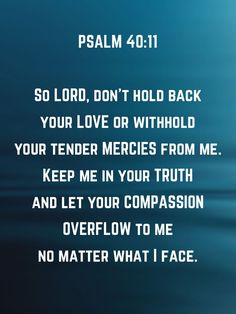 Psalms So Lord, don't hold back your love or withhold your tender mercies from me. Keep me in your truth and let your compassion overflow to me no matter what I face. Biblical Verses, Prayer Verses, Faith Prayer, Bible Verses Quotes, Bible Scriptures, Faith Quotes, Psalm 40, Prayer For The Day, Word Of Advice