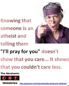 "The Christian Paradox:  Knowing that someone is an atheist and telling them ""I'll pray for you"" doesn't show that you care... It shows that you couldn't care less.  > > >  America is simultaneously the most professedly Christian of the developed nations and the least Christian in its behavior. ___ http://www.marioninstitute.org/node/230 The Criminal Arrogance of Idolatry: Karl Barth,the most important theologian since Thomas Aquinas, pointed to the criminal arrogance of religion.  > Click image!"