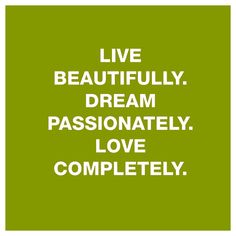 """ Live beautifully, dream passionately, love completely."""
