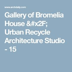 Gallery of Bromelia House / Urban Recycle Architecture Studio - 15