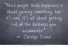 """Most people think happiness is about gaining something, but it's not. It's all about getting rid of the darkness you accumulate."" — 	 Carolyn Crane"