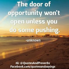 The door of opportunity won't open unless you do some pushing. -Unknown  Be sure to like comment and tag a friend!  Go ahead and repost any of my pics if you want. And please follow if you haven't already.  If you enjoy these quotes turn on post notifications for me.  #quotes #sayings #proverbs #thoughtoftheday