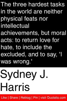 Sydney J. Harris - The three hardest tasks in the world are neither physical feats nor intellectual achievements, but moral acts: to return love for hate, to include the excluded, and to say, 'I was wrong.' #quotations #quotes