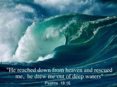 Psalm 18:16.  He reached down from Heaven and rescued me...He drew me out of deep waters.