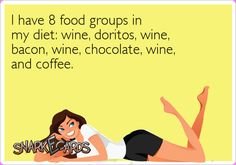 I have 8 food groups in my diet: wine, doritos, wine, bacon, wine, chocolate, wine, and coffee.