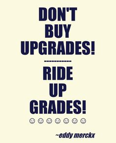 """Don't buy upgrades; ride up grades""  Eddy Merckx (Tour de France Winner)  Via: http://en.wikipedia.org/wiki/Portal:Cycling/Quotes_archive More: http://pinterest.com/deyzel/bicycle-design-bicycle-style-group-board/ #bike #bicycle #cycling #quotes"