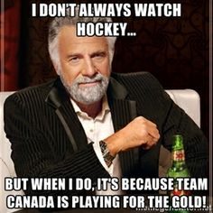 I don't always watch hockey... But when I do, it's because team Canada is playing for the gold! | I Dont Always