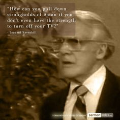 """""""How can you pull down strongholds of Satan if you don't even have the strength to turn off your TV?"""" - Leonard Ravenhill"""