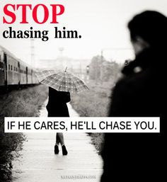 Stop chasing him. If he cares, he`ll chase you.