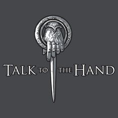 """""""Talk to the Hand- Game of Thrones Shirt"""" This is hilarious and I want it."""