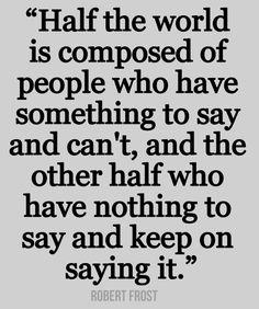 """""""La mitad del mundo de compone de personas que tienen algo que decir y no pueden, y la otra mitad de personas que no tienen nada que decir y siguen diciéndolo"""" Robert Frost"""