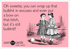 Oh sweetie, you can wrap up that bullshit in excuses and even put a bow on that bitch, but it's still bullshit!! *Have you ever wanted to say this to someone?* * I certainly have!* *Tired of people hiding behind cheap excuses for their childish behavior!!*