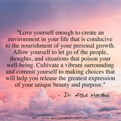 """Love yourself enough to create an environment in your life that is conducive to the nourishment of your personal growth. Allow yourself to let go of the people, thoughts, and situations that poison your well-being. Cultivate a vibrant surrounding and commit yourself to making choices that will help you release the greatest expression of your unique beauty and purpose."" - Steve Maraboli #quote"