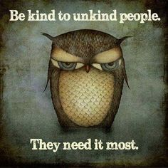 Be kind to unkind people... they need it the most.