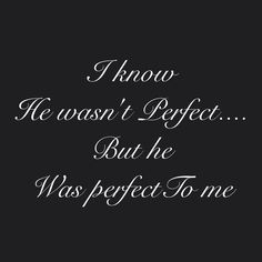 I know he wasn't perfect.... But he was to me