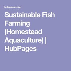 Sustainable Fish Farming (Homestead Aquaculture) | HubPages