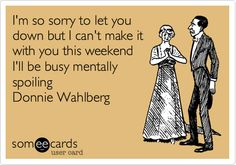 I'm so sorry to let you down but I can't make it with you this weekend I'll be busy mentally spoiling Donnie Wahlberg.
