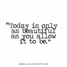 Today is only as beautiful as you allow it to be.