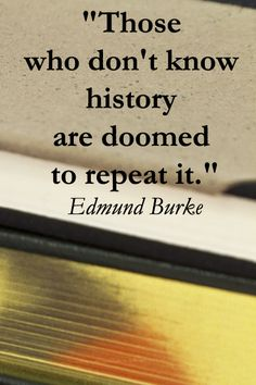"""""""Those who don't know history are doomed to repeat it.""""  Edmund Burke – Explore 50 intriguing quotations at http://www.examiner.com/article/fifty-quotations-inspire-education-and-learning"""