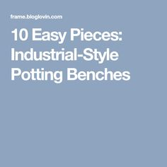 10 Easy Pieces: Industrial-Style Potting Benches