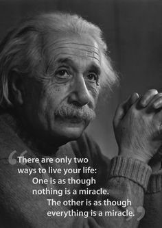 """""""There are only two ways to live your life..."""" - Albert Einstein"""